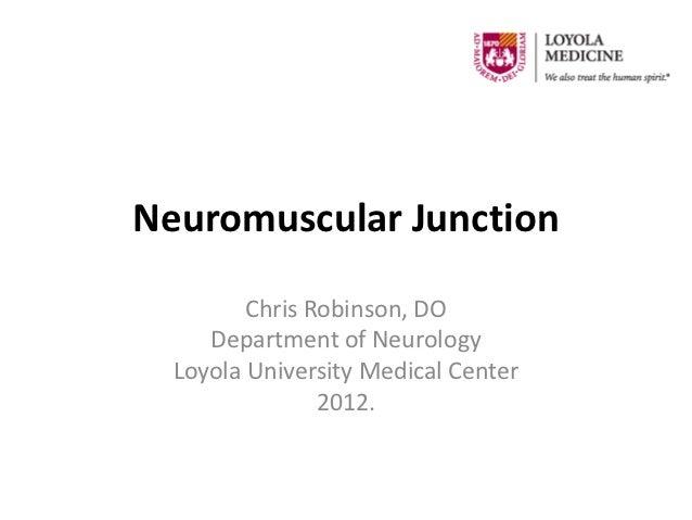 Neuromuscular Junction         Chris Robinson, DO     Department of Neurology  Loyola University Medical Center           ...
