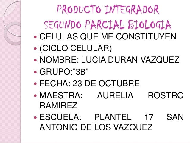 PRODUCTO INTEGRADOR    SEGUNDO PARCIAL BIOLOGIA CELULAS QUE ME CONSTITUYEN (CICLO CELULAR) NOMBRE: LUCIA DURAN VAZQUEZ...
