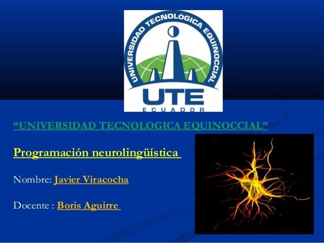 """""""UNIVERSIDAD TECNOLOGICA EQUINOCCIAL""""  Programación neurolingüística Nombre: Javier Viracocha Docente : Boris Aguirre"""