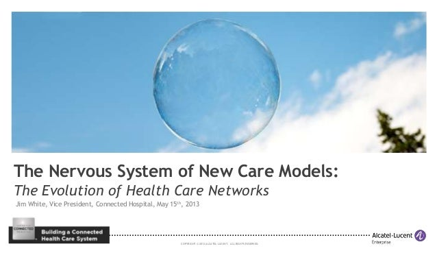 COPYRIGHT © 2013 ALCATEL-LUCENT. ALL RIGHTS RESERVED. The Nervous System of New Care Models: The Evolution of Health Care ...