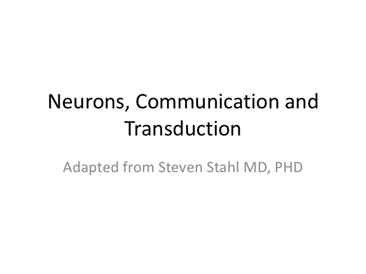 Neurons, Communication and       Transduction Adapted from Steven Stahl MD, PHD