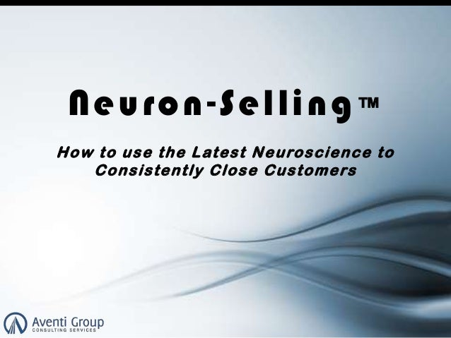 Neuron-Selling: How to use the Latest Neuroscience to Consistently Close Customers