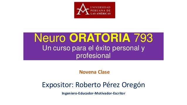Neuro ORATORIA 793Un curso para el éxito personal yprofesionalExpositor: Roberto Pérez OregónIngeniero-Educador-Motivador-...