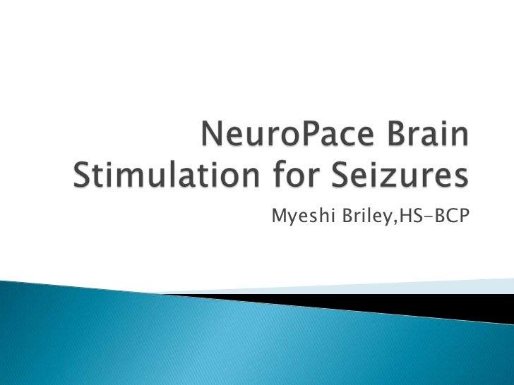 NeuroPaceBrain Stimulation for Seizures <br />Myeshi Briley,HS-BCP<br />