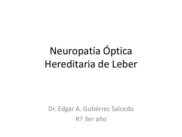 Neuropatía Óptica Hereditaria de Leber Dr. Edgar A. Gutiérrez Salcedo R? 3er año