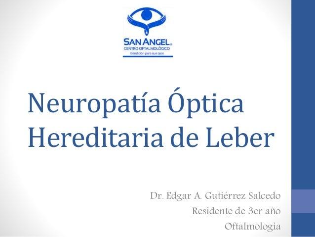 Neuropatía Óptica Hereditaria de Leber Dr. Edgar A. Gutiérrez Salcedo Residente de 3er año Oftalmología