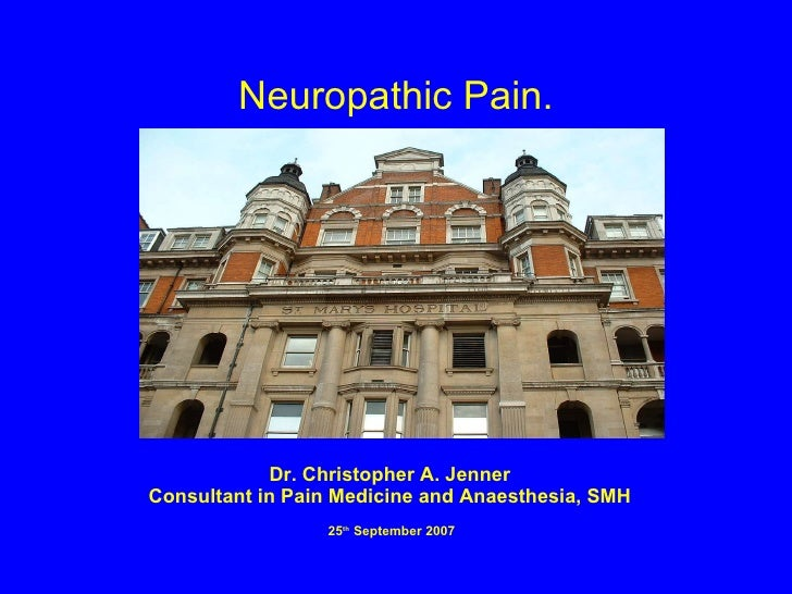Neuropathic Pain. Dr. Christopher A. Jenner Consultant in Pain Medicine and Anaesthesia, SMH 25 th  September 2007