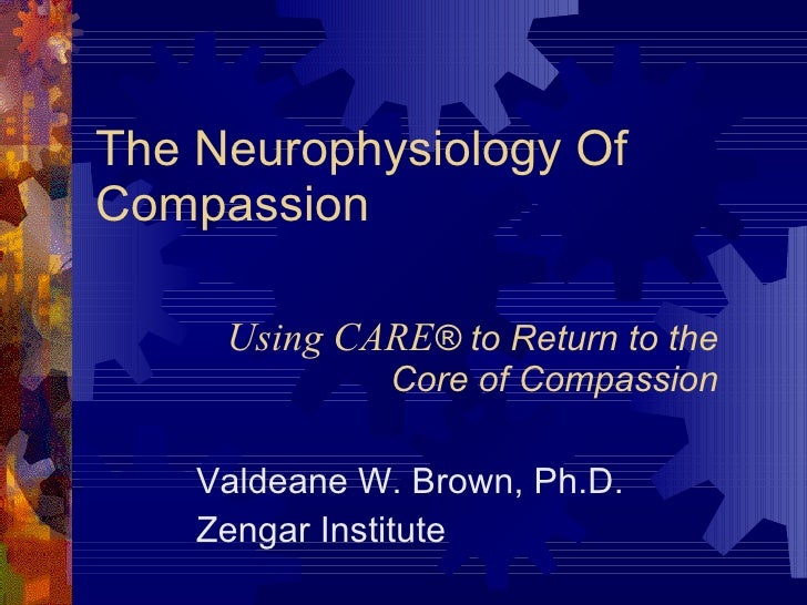 The Neurophysiology Of Compassion Valdeane W. Brown, Ph.D. Zengar Institute Using CARE ® to Return to the Core of Compassion