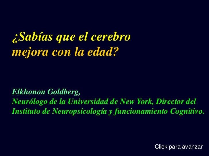 ¿Sabías que el cerebromejora con la edad?Elkhonon Goldberg,Neurólogo de la Universidad de New York, Director delInstituto ...