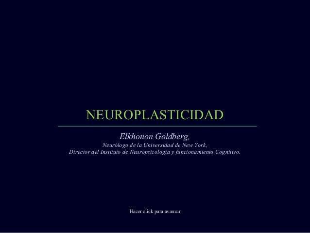 NEUROPLASTICIDAD Hacer click para avanzar Elkhonon Goldberg, Neurólogo de la Universidad de New York, Director del Institu...
