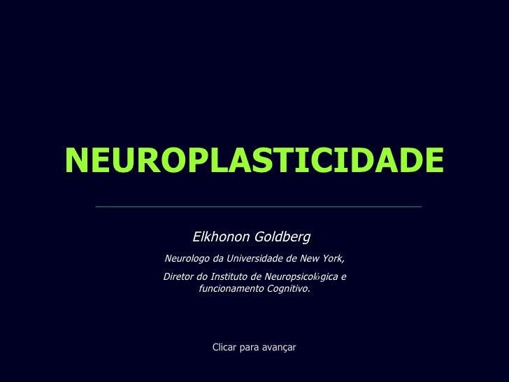 NEUROPLASTICIDADE Clicar para avançar Elkhonon Goldberg , Neurologo da Universidade de New York, Diretor do Instituto de N...