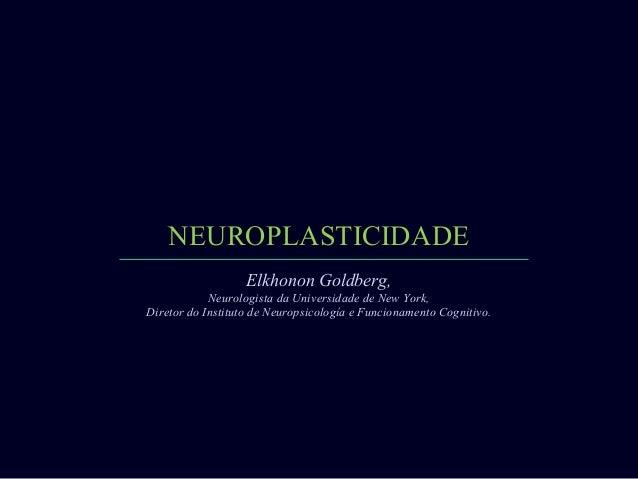 NEUROPLASTICIDADE Elkhonon Goldberg, Neurologista da Universidade de New York, Diretor do Instituto de Neuropsicología e F...