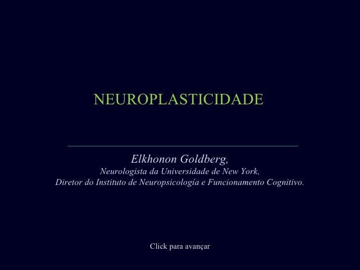 NEUROPLASTICIDADE                    Elkhonon Goldberg,            Neurologista da Universidade de New York,Diretor do Ins...