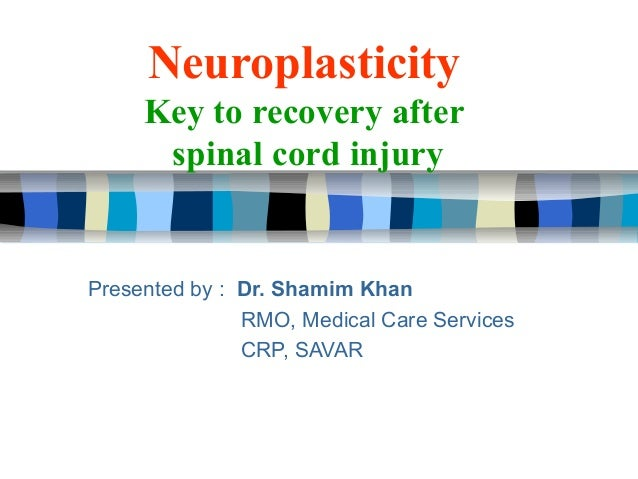 Neuroplasticity     Key to recovery after      spinal cord injuryPresented by : Dr. Shamim Khan               RMO, Medical...