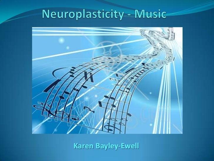Neuroplasticity - Music<br />Karen Bayley-Ewell<br />