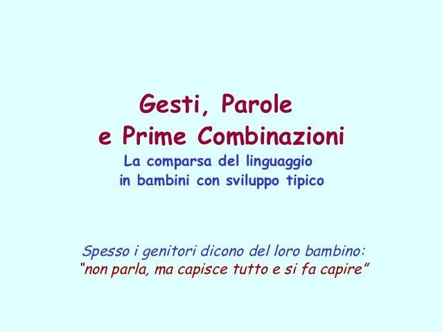 Gesti, Parole e Prime Combinazioni La comparsa del linguaggio in bambini con sviluppo tipico  Spesso i genitori dicono del...