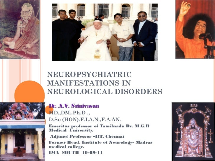 NEUROPSYCHIATRICMANIFESTATIONS INNEUROLOGICAL DISORDERSDr. A.V. SrinivasanMD.,DM.,Ph.D .,D.Sc (HON).F.I.A.N.,F.A.AN.Emerit...
