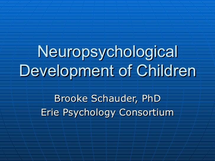 Neuropsychological Development of Children Brooke Schauder, PhD Erie Psychology Consortium