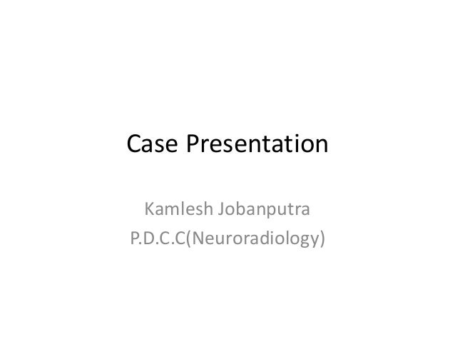 Case Presentation  Kamlesh JobanputraP.D.C.C(Neuroradiology)