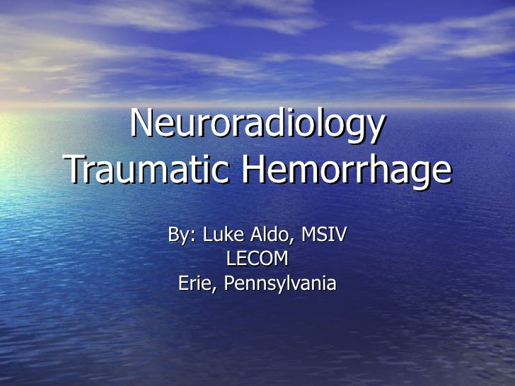 Neuroradiology Traumatic Hemorrhage By: Luke Aldo, MSIV LECOM Erie, Pennsylvania