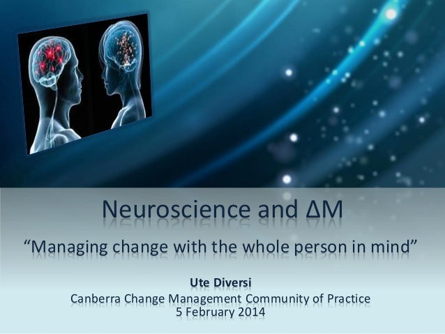 """Neuroscience and ΔM """"Managing change with the whole person in mind"""" Ute Diversi Canberra Change Management Community of Pr..."""