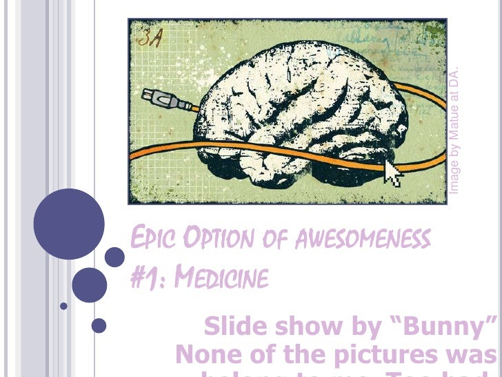 "ImagebyMatue at DA.<br />Epic Option of awesomeness #1: Medicine<br />Slide show by ""Bunny""None of the pictures was belong..."
