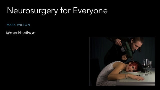 Neurosurgery for Everyone M A R K W I L S O N @markhwilson