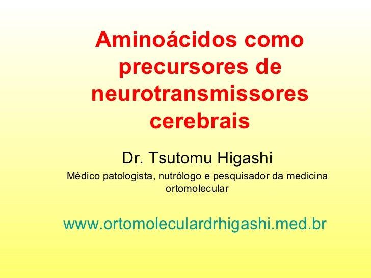 Aminoácidos como precursores de neurotransmissores cerebrais Dr. Tsutomu Higashi Médico patologista, nutrólogo e pesquisad...