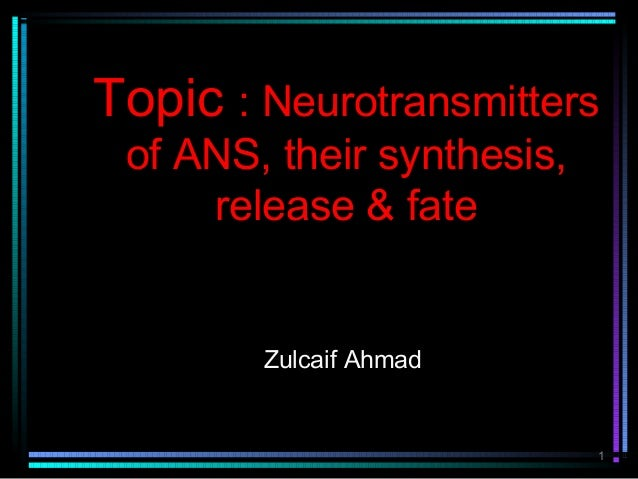 Topic : Neurotransmitters of ANS, their synthesis,     release & fate        Zulcaif Ahmad                            1