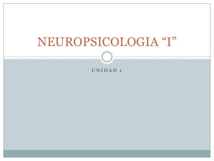 """Unidad 1<br />NEUROPSICOLOGIA """"I""""<br />"""