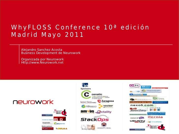 WhyFLOSS Conference 10ª ediciónMadrid Mayo 2011  Alejandro Sanchez Acosta  Business Development de Neurowork  Organizada p...