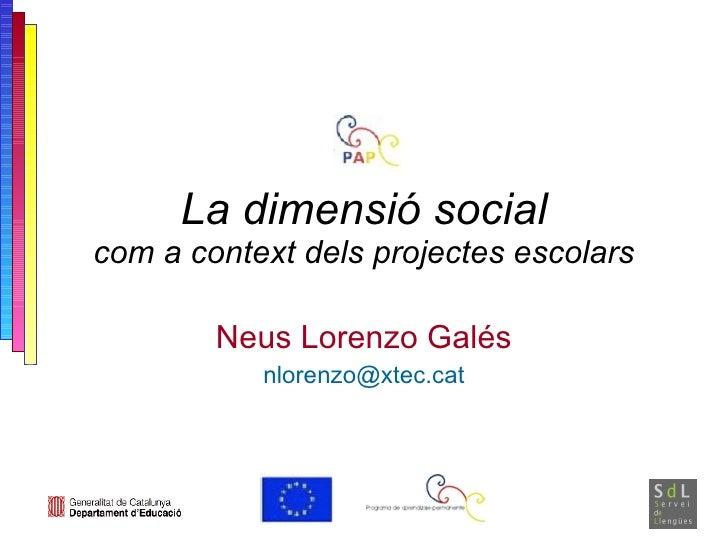 La dimensió social com a context dels projectes escolars Neus Lorenzo Galés [email_address]