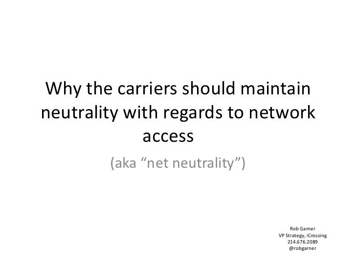 "Why the carriers should maintain neutrality with regards to network access	<br />(aka ""net neutrality"")<br />Rob GarnerVP ..."