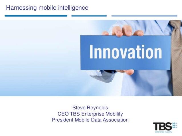 Harnessing mobile intelligence                        Steve Reynolds                  CEO TBS Enterprise Mobility         ...