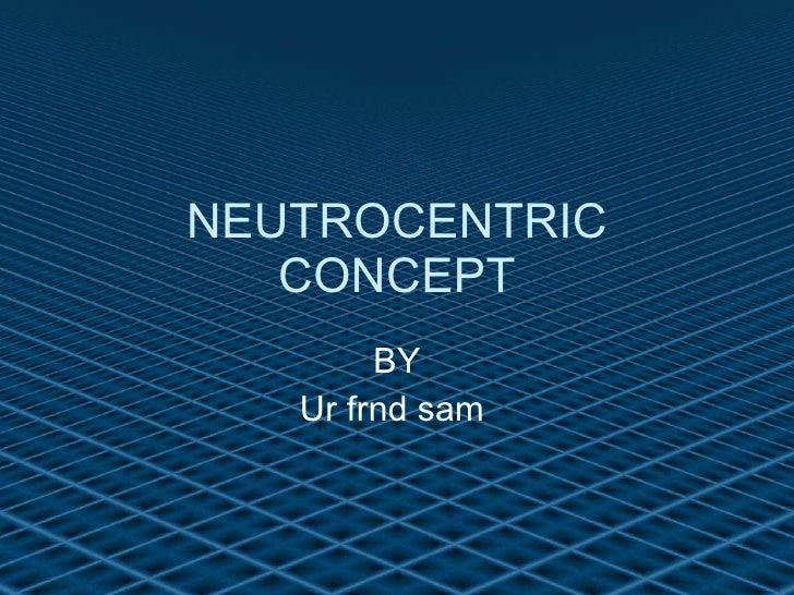 NEUTROCENTRIC CONCEPT BY Ur frnd sam