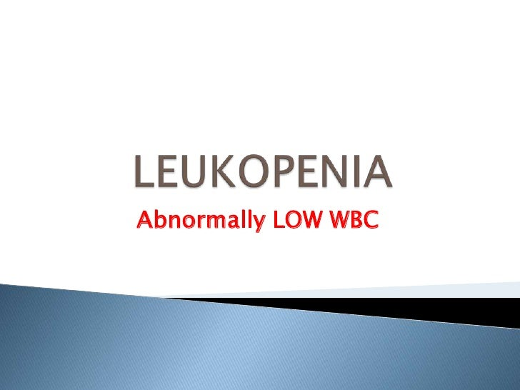 LEUKOPENIA<br />Abnormally LOW WBC <br />