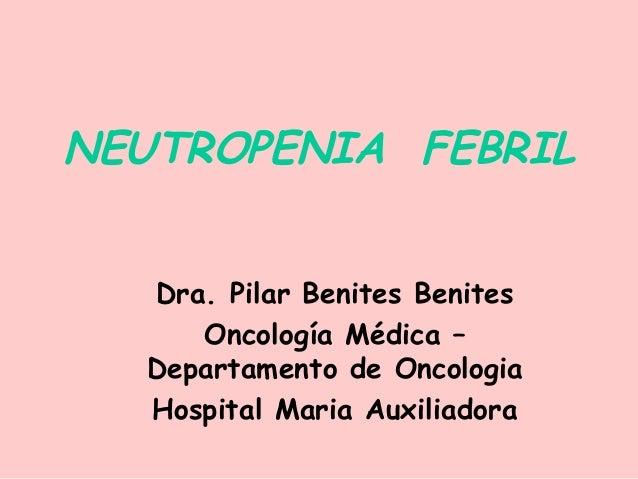 NEUTROPENIA FEBRIL Dra. Pilar Benites Benites Oncología Médica – Departamento de Oncologia Hospital Maria Auxiliadora