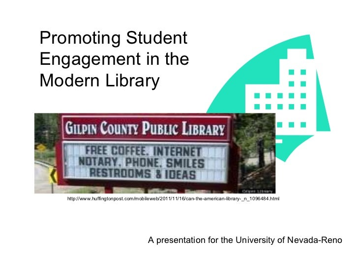 Promoting Student Engagement in the Modern Library A presentation for the University of Nevada-Reno http://www.huffingtonp...