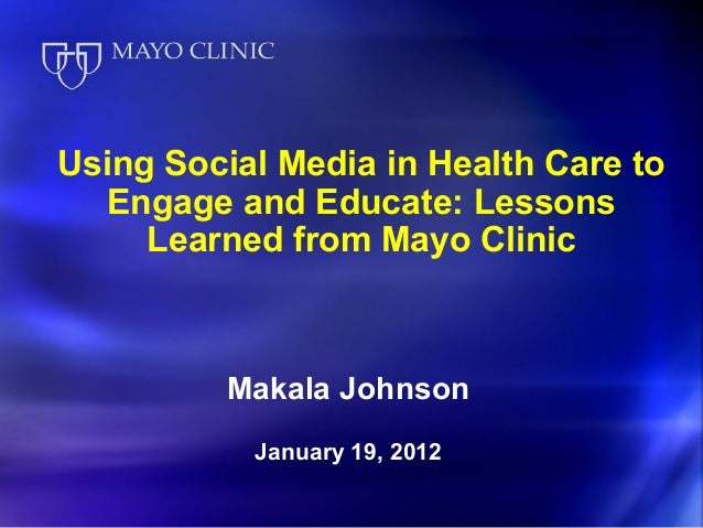 Using Social Media in Health Care to  Engage and Educate: Lessons     Learned from Mayo Clinic          Makala Johnson    ...