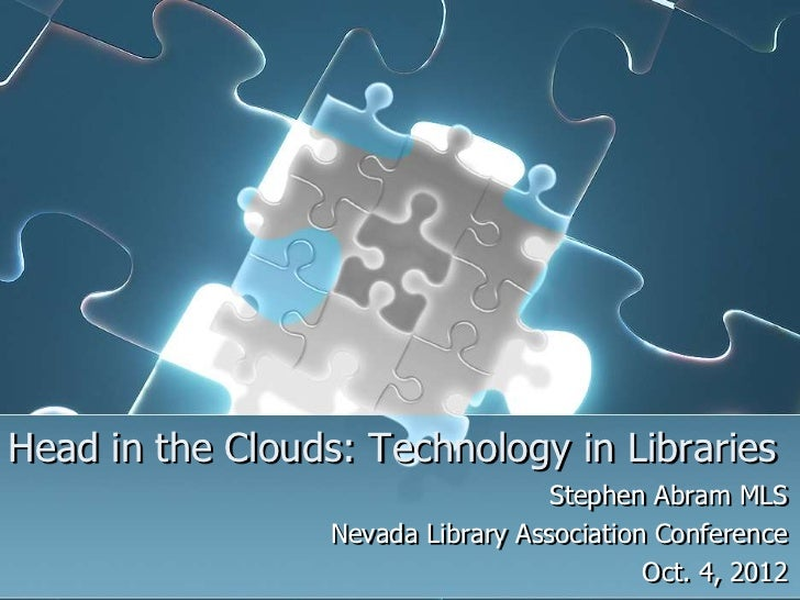 Head in the Clouds: Technology in Libraries                                    Stephen Abram MLS                  Nevada L...