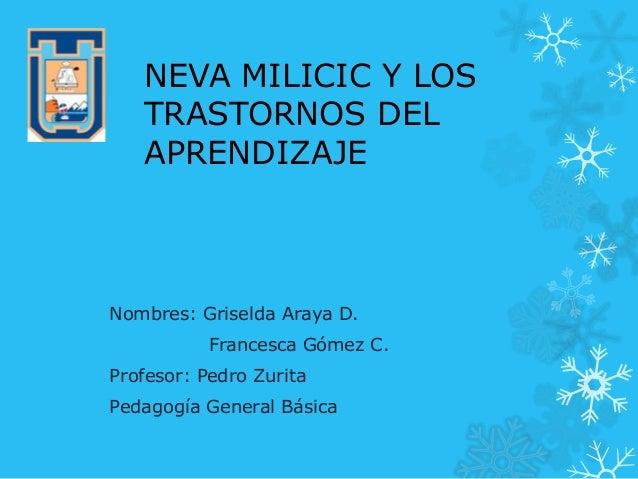 NEVA MILICIC Y LOS TRASTORNOS DEL APRENDIZAJE Nombres: Griselda Araya D. Francesca Gómez C. Profesor: Pedro Zurita Pedagog...