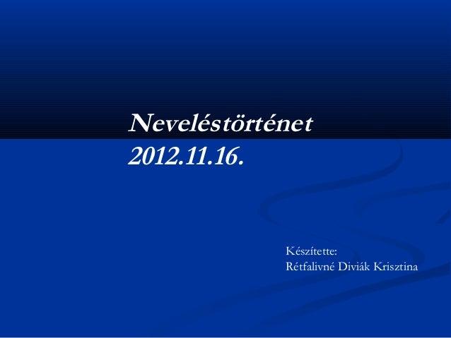 Neveléstörténet2012.11.16.            Készítette:            Rétfalivné Diviák Krisztina