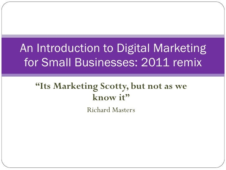""""""" Its Marketing Scotty, but not as we know it"""" Richard Masters An Introduction to Digital Marketing for Small Businesses: ..."""