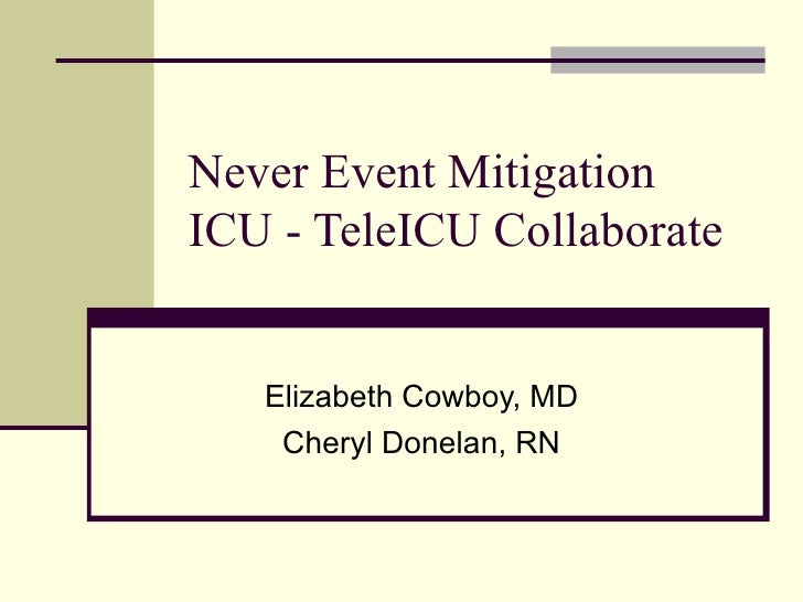 Never Event Mitigation  ICU - TeleICU Collaborate Elizabeth Cowboy, MD Cheryl Donelan, RN
