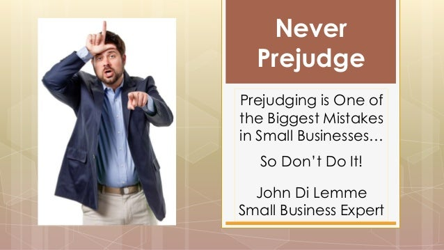 Never Prejudge Prejudging is One of the Biggest Mistakes in Small Businesses… So Don't Do It! John Di Lemme Small Business...