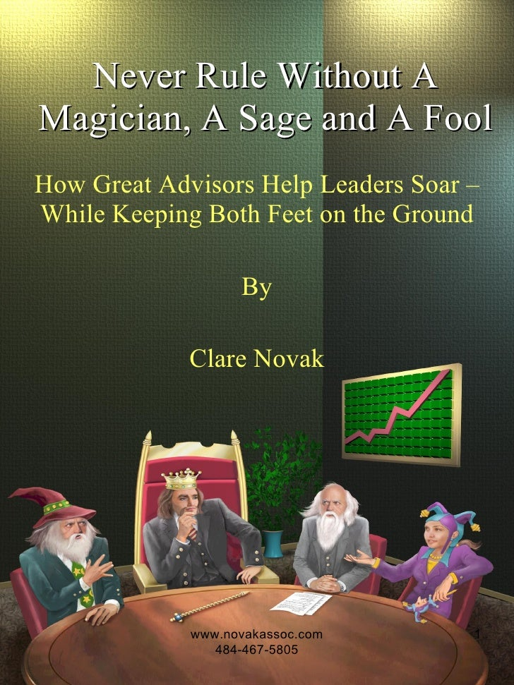 Never Rule Without A Magician, A Sage and A Fool How Great Advisors Help Leaders Soar – While Keeping Both Feet on the Gro...