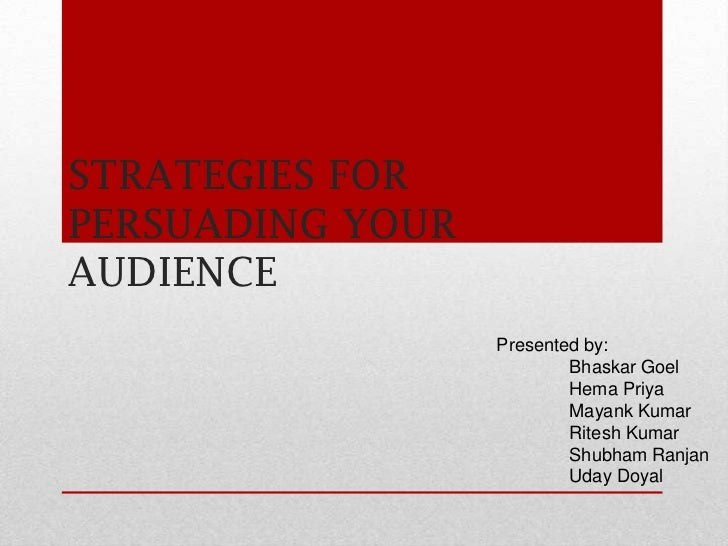 STRATEGIES FORPERSUADING YOURAUDIENCE                  Presented by:                          Bhaskar Goel                ...