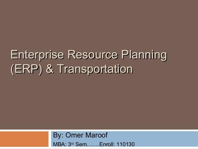 Enterprise Resource PlanningEnterprise Resource Planning (ERP)(ERP) & Transportation& Transportation By: Omer Maroof MBA: ...