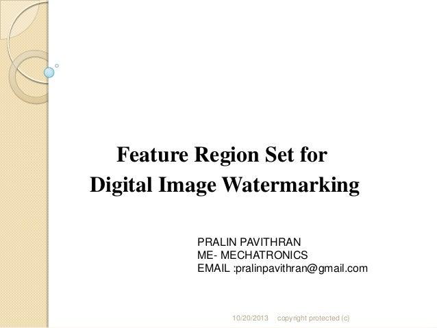 Feature Region Set for Digital Image Watermarking PRALIN PAVITHRAN ME- MECHATRONICS EMAIL :pralinpavithran@gmail.com  10/2...