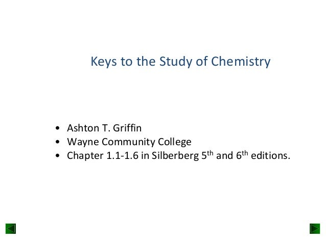 Keys to the Study of Chemistry  • Ashton T. Griffin • Wayne Community College • Chapter 1.1-1.6 in Silberberg 5th and 6th ...